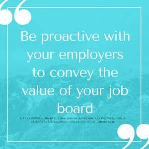 Be proactive with your employers to convey the value of your job board